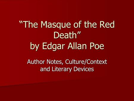 """The Masque of the Red Death"" by Edgar Allan Poe Author Notes, Culture/Context and Literary Devices."