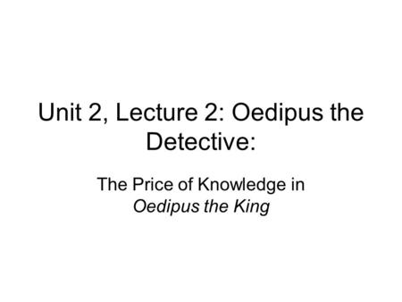 Unit 2, Lecture 2: Oedipus the Detective: The Price of Knowledge in Oedipus the King.