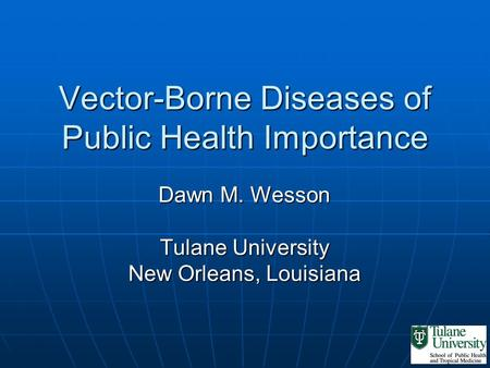Vector-Borne Diseases of Public Health Importance Dawn M. Wesson Tulane University New Orleans, Louisiana.