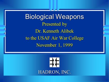 Biological Weapons Presented by Dr. Kenneth Alibek to the USAF Air War College November 1, 1999 HADRON, INC.