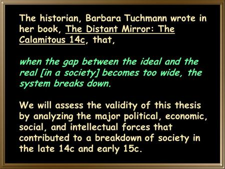 The historian, Barbara Tuchmann wrote in her book, The Distant Mirror: The Calamitous 14c, that, when the gap between the ideal and the real [in a society]