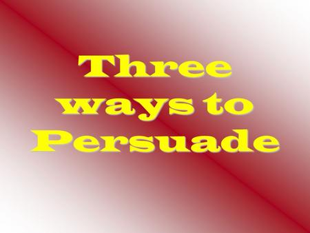 Three ways to Persuade.