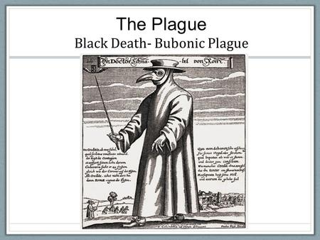 The Plague Black Death- Bubonic Plague. Where did it come from? First seen in China (under Mongols) in early 1330s.