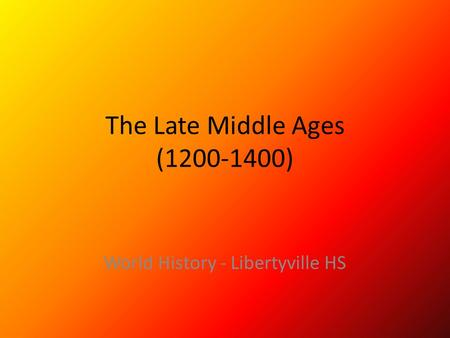 The Late Middle Ages (1200-1400) World History - Libertyville HS.