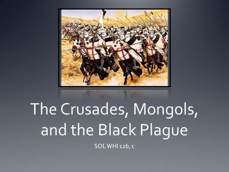 The Crusades, Mongols, and the Black Plague SOL WHI 12b, c.