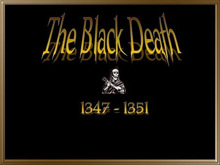 The Black Death 1347 - 1351.