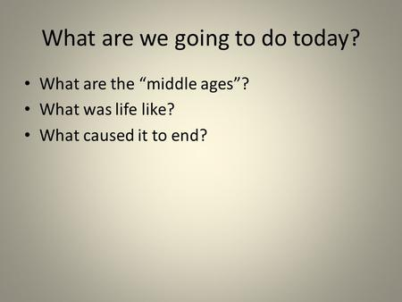 "What are we going to do today? What are the ""middle ages""? What was life like? What caused it to end?"