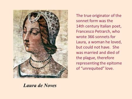 The true originator of the sonnet form was the 14th century Italian poet, Francesco Petrarch, who wrote 366 sonnets for Laura, a woman he loved, but could.
