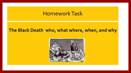 Homework Task The Black Death who, what where, when, and why.