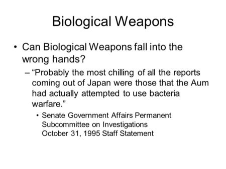 "Biological <strong>Weapons</strong> Can Biological <strong>Weapons</strong> fall into the wrong hands? –""Probably the most chilling <strong>of</strong> all the reports coming out <strong>of</strong> Japan were those that."