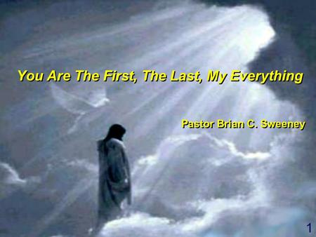 1 You Are The First, The Last, My Everything Pastor Brian C. Sweeney You Are The First, The Last, My Everything Pastor Brian C. Sweeney.
