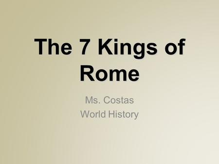 The 7 Kings of Rome Ms. Costas World History. The Etruscans  Settled in ancient Italy before the Romans They were two different cultures until the two.