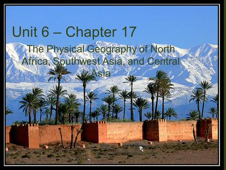 Unit 6 – Chapter 17 The Physical Geography of North Africa, Southwest Asia, and Central Asia.