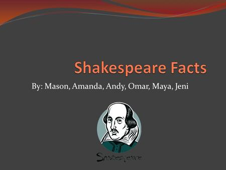 By: Mason, Amanda, Andy, Omar, Maya, Jeni. Shakespeare  He had 8 Children, but most died at birth  He was baptized on April 26, 1564  He dabbled in.