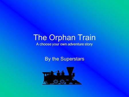 The Orphan Train A choose your own adventure story By the Superstars.
