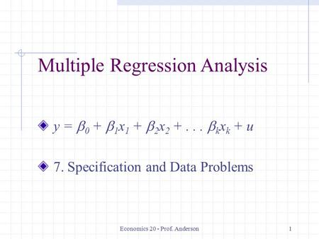 Economics 20 - Prof. Anderson1 Multiple Regression Analysis y =  0 +  1 x 1 +  2 x 2 +...  k x k + u 7. Specification and Data Problems.
