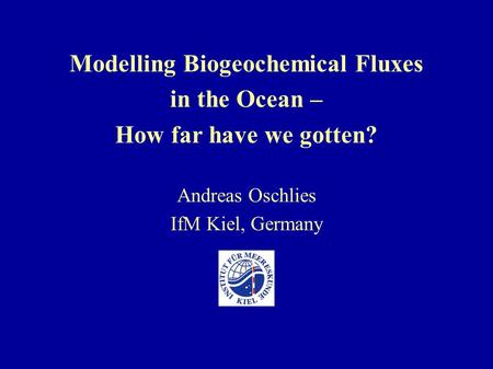 Modelling Biogeochemical Fluxes in the Ocean – How far have we gotten? Andreas Oschlies IfM Kiel, Germany.