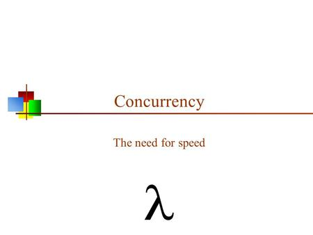 Concurrency The need for speed. Why concurrency? Moore's law: 1. The number of components on a chip doubles about every 18 months 2. The speed of computation.