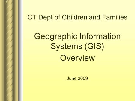 CT Dept of Children and Families Geographic Information Systems (GIS) Overview June 2009.