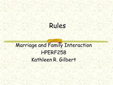 Rules Marriage and Family Interaction HPERF258 Kathleen R. Gilbert.