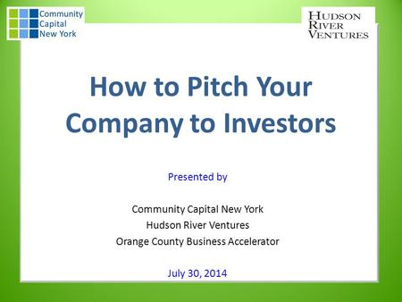 How to Pitch Your Company to Investors Presented by Community Capital New York Hudson River Ventures Orange County Business Accelerator July 30, 2014.
