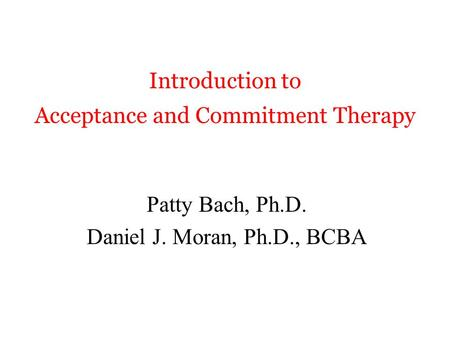 Introduction to Acceptance and Commitment Therapy Patty Bach, Ph.D. Daniel J. Moran, Ph.D., BCBA.