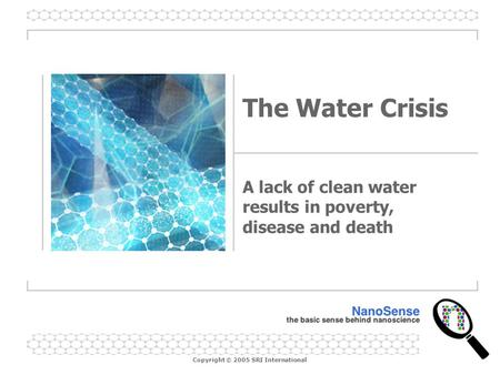 Copyright © 2005 SRI International The Water Crisis A lack of clean water results in poverty, disease and death.