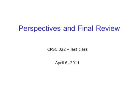 Perspectives and Final Review CPSC 322 – last class April 6, 2011.