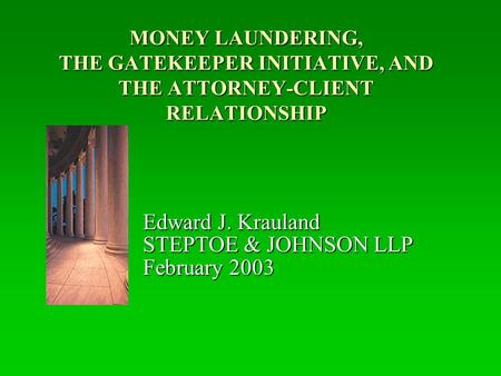 MONEY LAUNDERING, THE GATEKEEPER INITIATIVE, AND THE ATTORNEY-CLIENT RELATIONSHIP Edward J. Krauland STEPTOE & JOHNSON LLP February 2003.