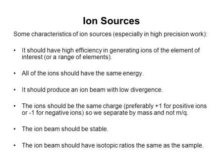 Ion Sources Some characteristics of ion sources (especially in high precision work): It should have high efficiency in generating ions of the element of.