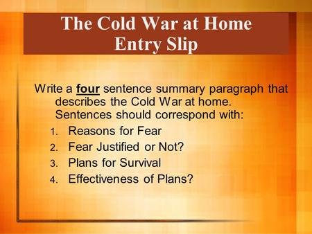 The Cold War at Home Entry Slip Write a four sentence summary paragraph that describes the Cold War at home. Sentences should correspond with: 1. Reasons.
