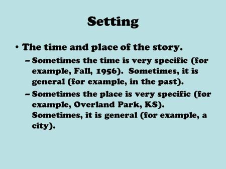 Setting The time and place of the story. –Sometimes the time is very specific (for example, Fall, 1956). Sometimes, it is general (for example, in the.