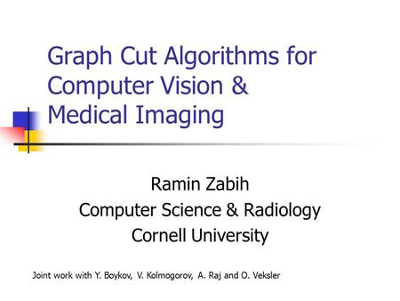 Graph Cut Algorithms for Computer Vision & Medical Imaging Ramin Zabih Computer Science & Radiology Cornell University Joint work with Y. Boykov, V. Kolmogorov,
