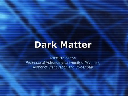 Dark Matter Mike Brotherton Professor of Astronomy, University of Wyoming Author of Star Dragon and Spider Star.