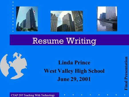 CTAP 295 Teaching With Technology Resume Writing Linda Prince West Valley High School June 29, 2001 Final Presentation.