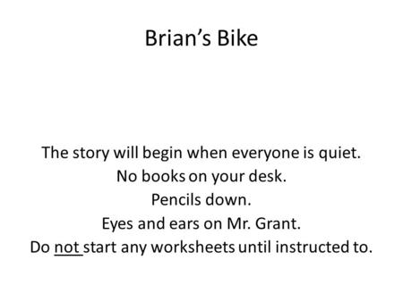 Brian's Bike The story will begin when everyone is quiet. No books on your desk. Pencils down. Eyes and ears on Mr. Grant. Do not start any worksheets.