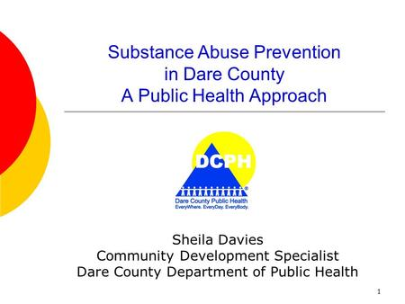 1 Substance Abuse Prevention in Dare County A Public Health Approach Sheila Davies Community Development Specialist Dare County Department of Public Health.