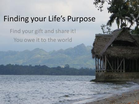 Finding your Life's Purpose Find your gift and share it! You owe it to the world.