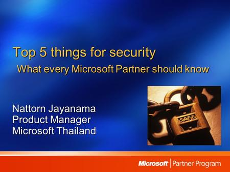 Top 5 things for security What every Microsoft Partner should know Nattorn Jayanama <strong>Product</strong> Manager Microsoft Thailand.