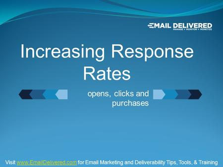 Opens, clicks and purchases Increasing Response Rates Visit www.EmailDelivered.com for Email Marketing and Deliverability Tips, Tools, & Trainingwww.EmailDelivered.com.
