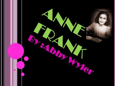 ANNE FRANK By :Abby Wyler. WHAT SHE HAD TO OVERCOME Anne had to overcome the fact that she had to stay In hiding during 25 months of the Holocaust because.