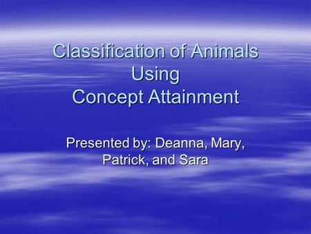 Classification of Animals Using Concept Attainment Presented by: Deanna, Mary, Patrick, and Sara.