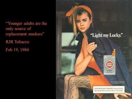 """Younger adults are the only source of replacement smokers"" RJR Tobacco Feb 19, 1984."