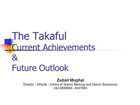 The Takaful Current Achievements & Future Outlook Zubair Mughal. Director : AlHuda : Centre of Islamic Banking and Islamic Economics. 042-5858990 - 8407850.