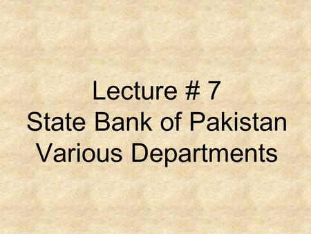 Lecture # 7 State Bank of Pakistan Various Departments.
