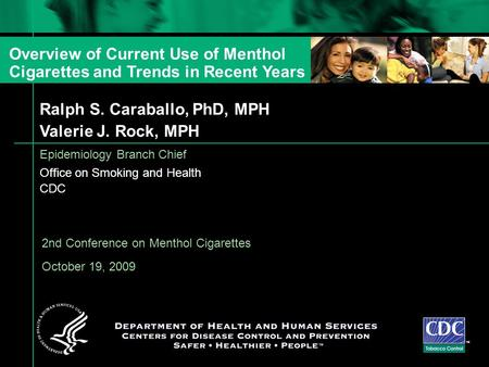 Ralph S. Caraballo, PhD, MPH Valerie J. Rock, MPH Epidemiology Branch Chief Office on Smoking and Health CDC TM 2nd Conference on Menthol Cigarettes October.