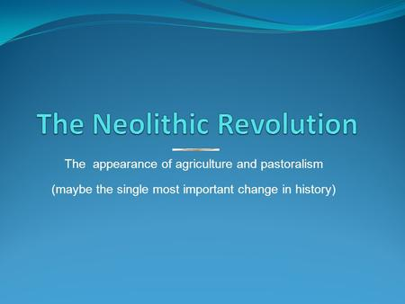 The appearance of agriculture and pastoralism (maybe the single most important change in history)