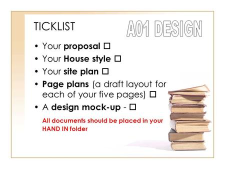 TICKLIST Your proposal  Your House style  Your site plan  Page plans (a draft layout for each of your five pages)  A design mock-up -  All documents.