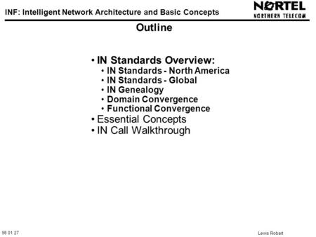 98 01 27 INF: Intelligent Network Architecture and Basic Concepts Lewis Robart 1 Outline IN Standards Overview: IN Standards - North America IN Standards.
