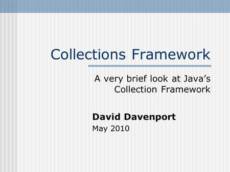 Collections Framework A very brief look at Java's Collection Framework David Davenport May 2010.